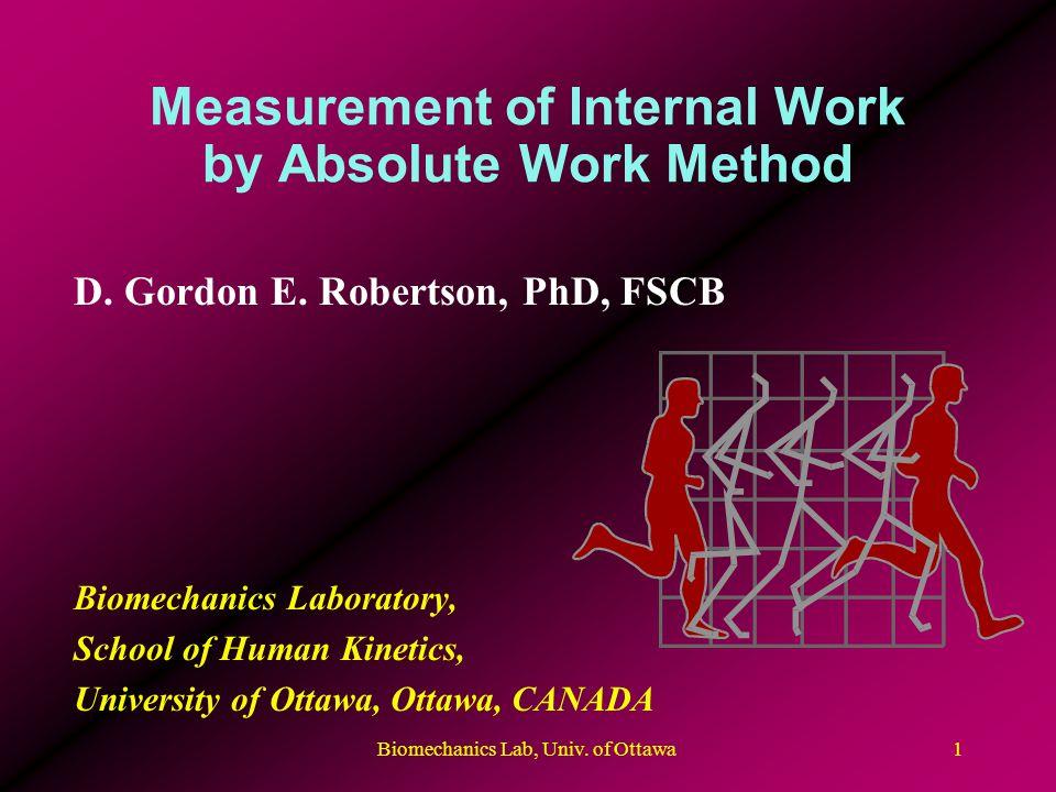 Biomechanics Lab, Univ. of Ottawa1 Measurement of Internal Work by Absolute Work Method D. Gordon E. Robertson, PhD, FSCB Biomechanics Laboratory, Sch