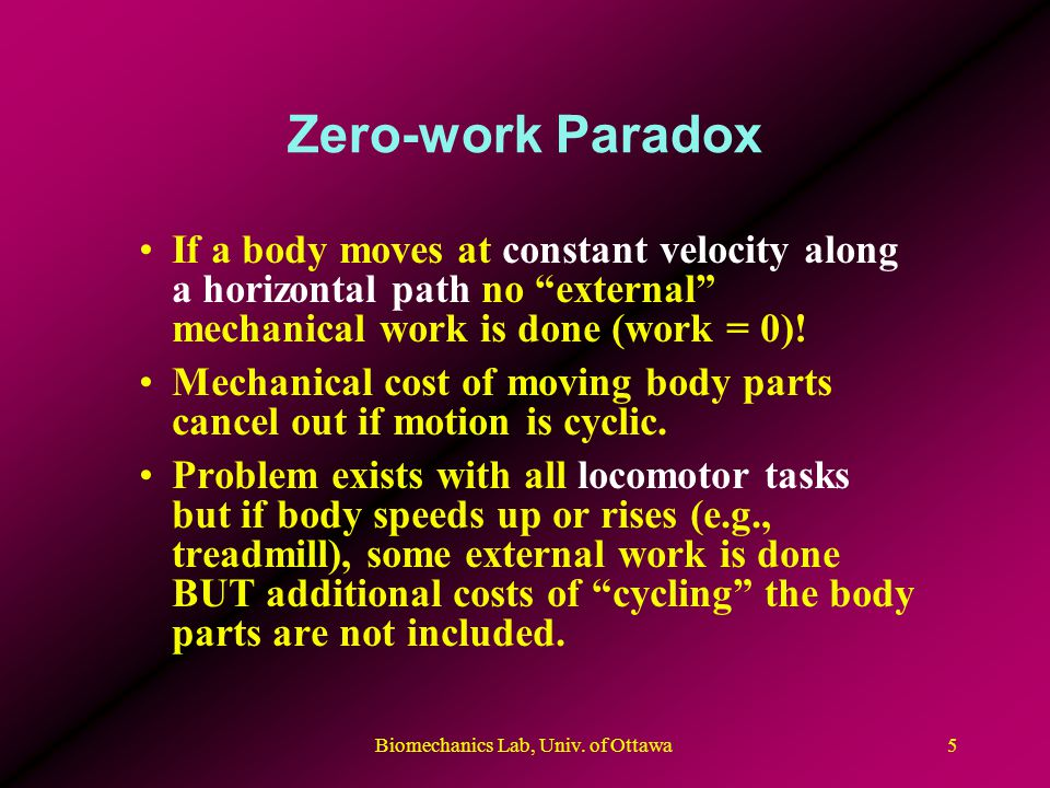 Biomechanics Lab, Univ. of Ottawa5 Zero-work Paradox If a body moves at constant velocity along a horizontal path no external mechanical work is done