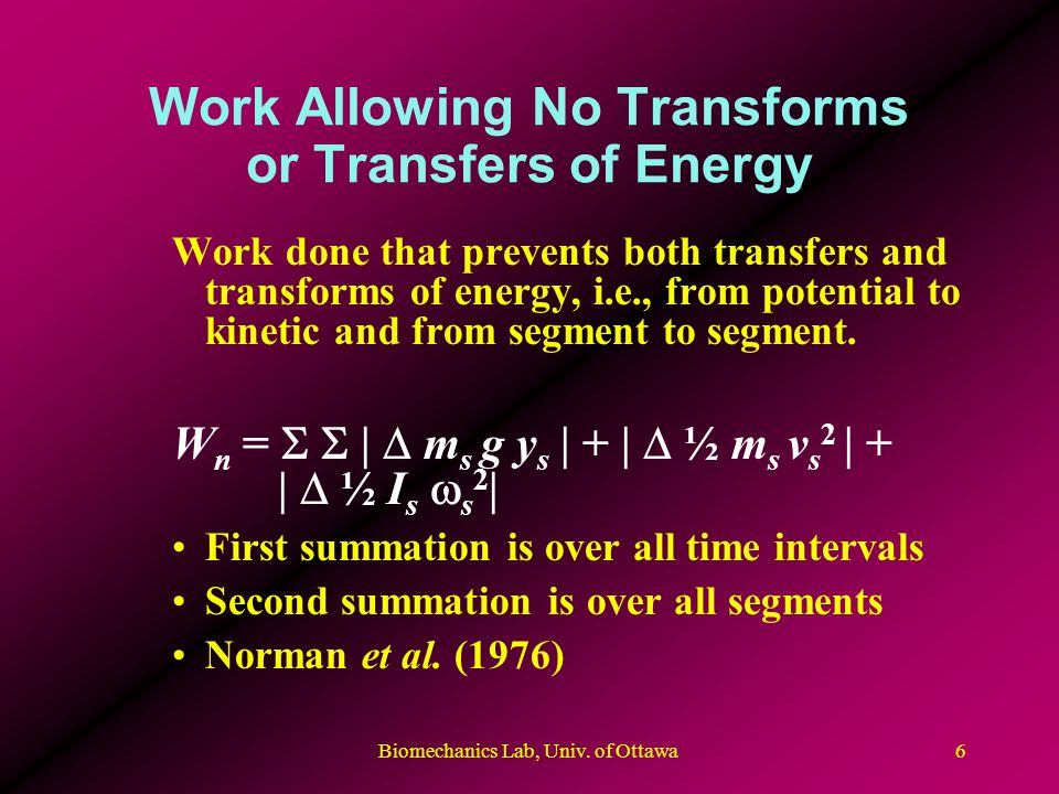 Biomechanics Lab, Univ. of Ottawa6 Work Allowing No Transforms or Transfers of Energy Work done that prevents both transfers and transforms of energy,