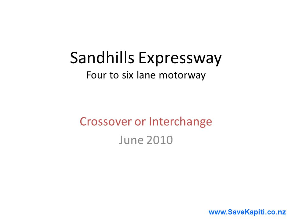 www.SaveKapiti.co.nz Sandhills Expressway Four to six lane motorway Crossover or Interchange June 2010