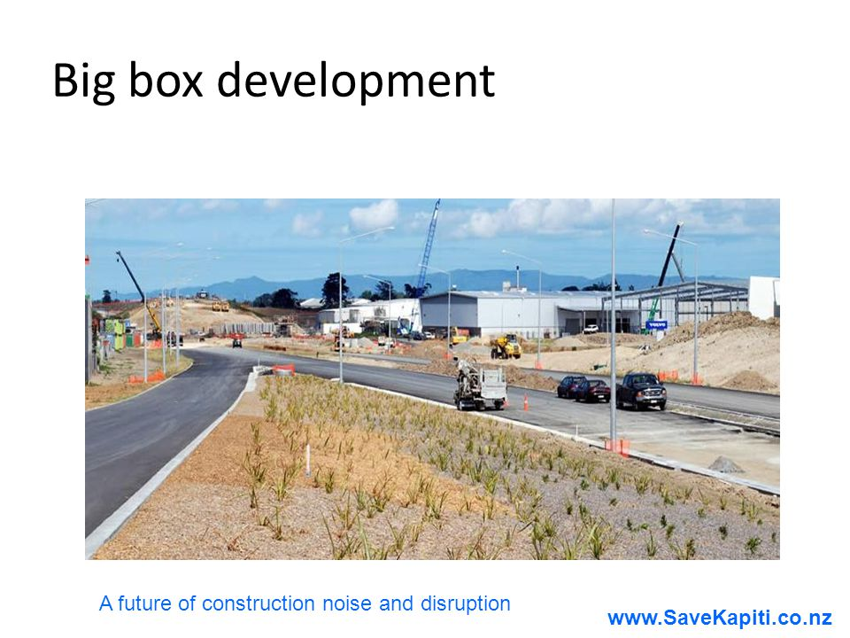 www.SaveKapiti.co.nz Big box development A future of construction noise and disruption