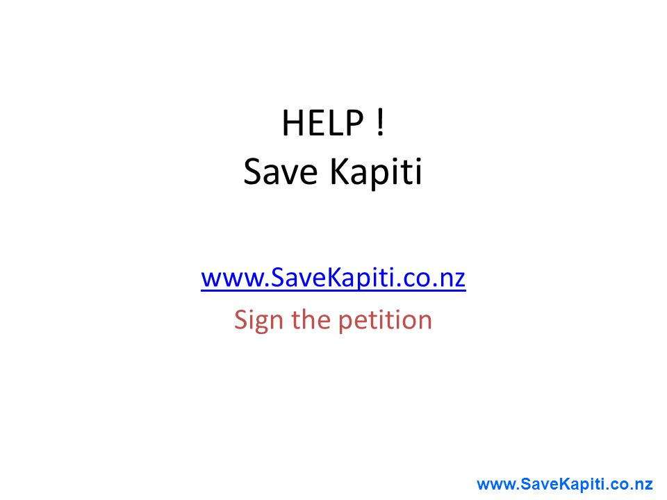 www.SaveKapiti.co.nz HELP ! Save Kapiti www.SaveKapiti.co.nz Sign the petition