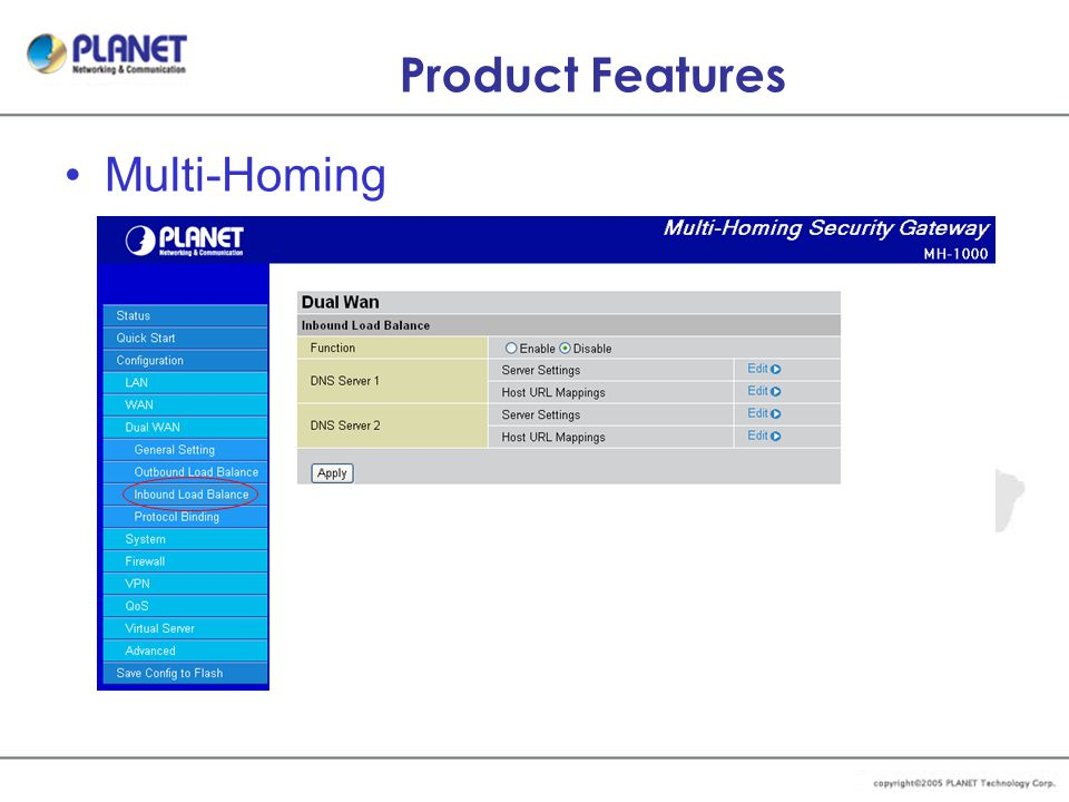 Product Features Multi-Homing –WAN Fail-over support –Outbound Load Balance –DNS Inbound Load Balance