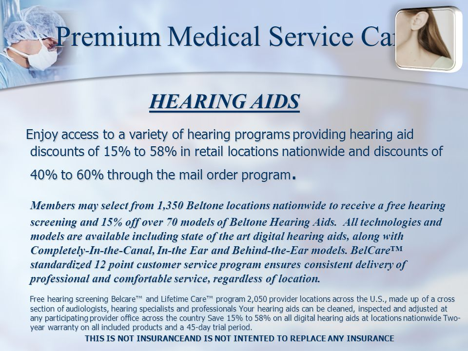 Premium Medical Service Card HEARING AIDS HEARING AIDS Enjoy access to a variety of hearing programs providing hearing aid discounts of 15% to 58% in retail locations nationwide and discounts of 40% to 60% through the mail order program.