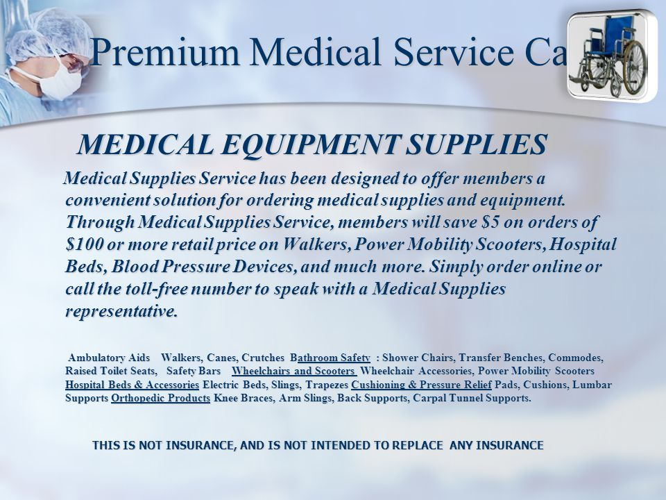 Premium Medical Service Card MEDICAL EQUIPMENT SUPPLIES MEDICAL EQUIPMENT SUPPLIES Medical Supplies Service has been designed to offer members a convenient solution for ordering medical supplies and equipment.