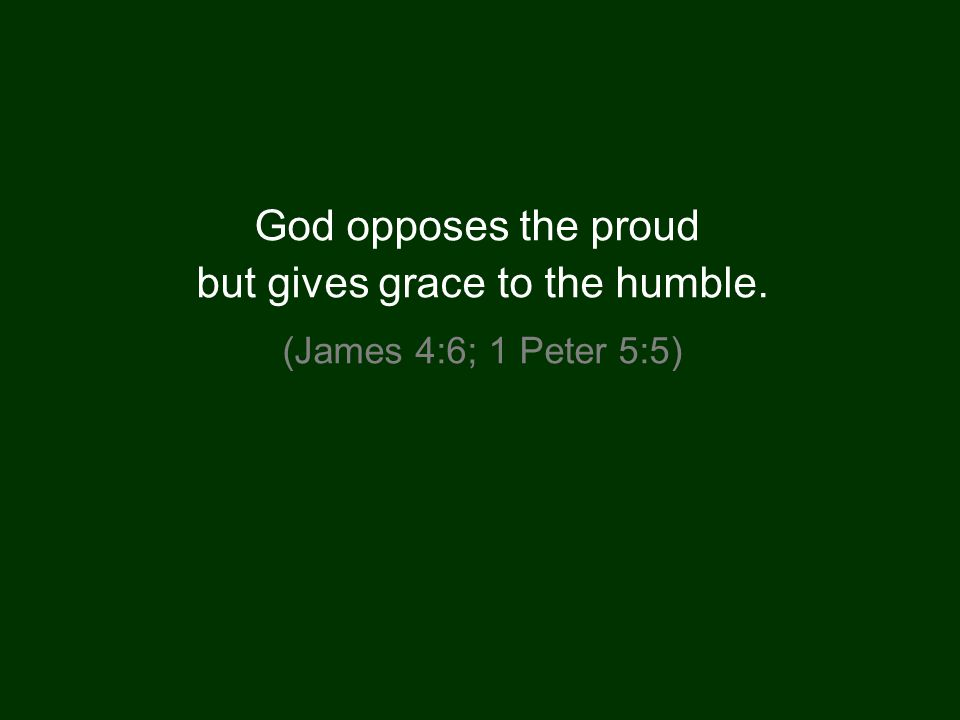 God opposes the proud but gives grace to the humble. (James 4:6; 1 Peter 5:5)