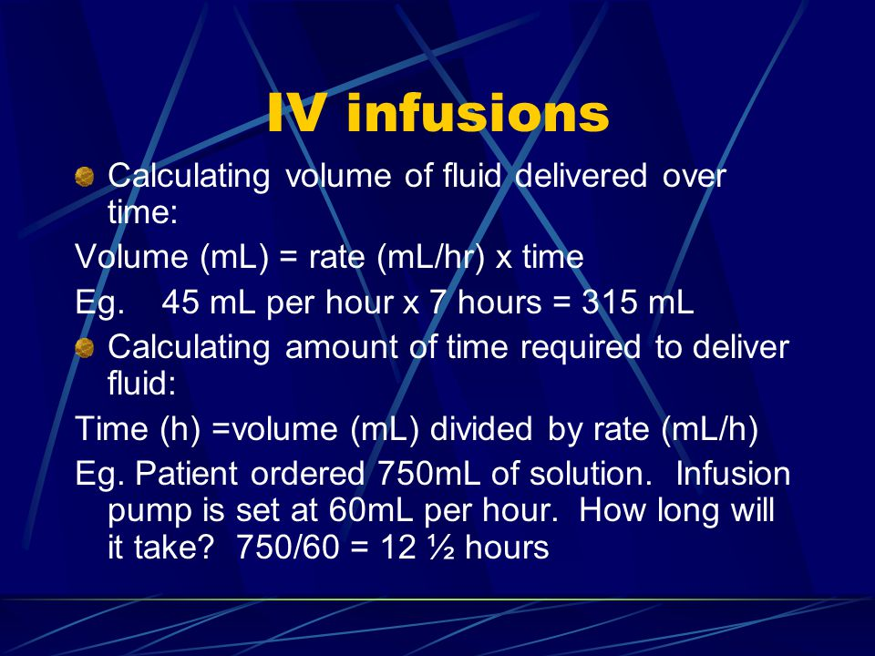 IV infusions Calculating volume of fluid delivered over time: Volume (mL) = rate (mL/hr) x time Eg.