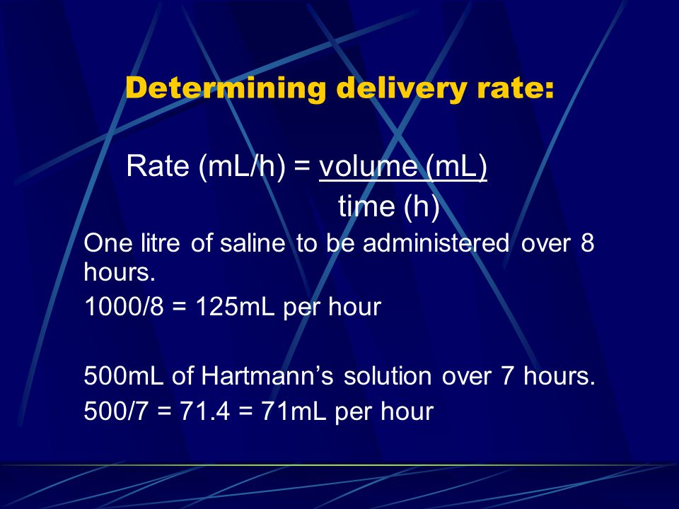 Determining delivery rate: Rate (mL/h) = volume (mL) time (h) One litre of saline to be administered over 8 hours. 1000/8 = 125mL per hour 500mL of Ha