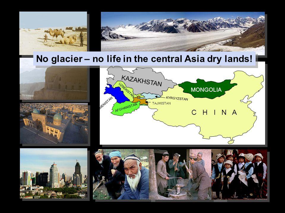 MONGOLIA C H I N A KAZAKHSTAN AFGHANISTAN TURKMENISTAN UZBEKISTAN KYRGYZSTAN TAJIKISTAN No glacier – no life in the central Asia dry lands!