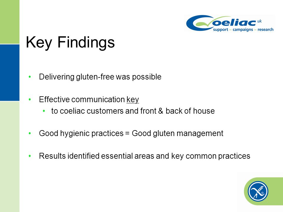 Key Findings Delivering gluten-free was possible Effective communication key to coeliac customers and front & back of house Good hygienic practices = Good gluten management Results identified essential areas and key common practices