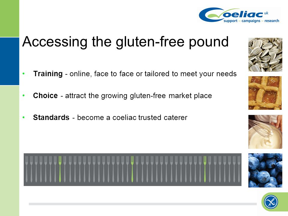 Accessing the gluten-free pound Training - online, face to face or tailored to meet your needs Choice - attract the growing gluten-free market place Standards - become a coeliac trusted caterer