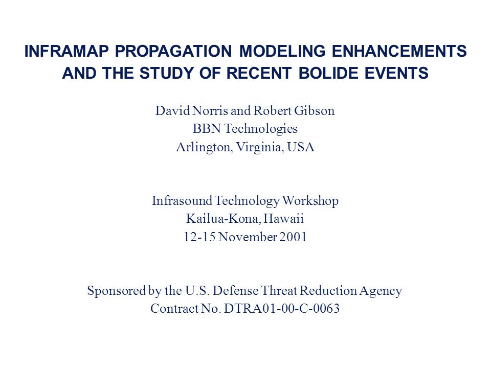 INFRAMAP PROPAGATION MODELING ENHANCEMENTS AND THE STUDY OF RECENT BOLIDE EVENTS David Norris and Robert Gibson BBN Technologies Arlington, Virginia, USA Infrasound Technology Workshop Kailua-Kona, Hawaii 12-15 November 2001 Sponsored by the U.S.