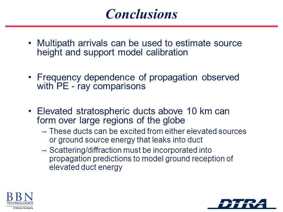 Multipath arrivals can be used to estimate source height and support model calibration Frequency dependence of propagation observed with PE - ray comparisons Elevated stratospheric ducts above 10 km can form over large regions of the globe –These ducts can be excited from either elevated sources or ground source energy that leaks into duct –Scattering/diffraction must be incorporated into propagation predictions to model ground reception of elevated duct energy Conclusions
