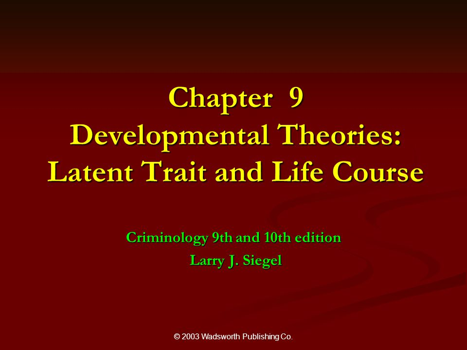 © 2003 Wadsworth Publishing Co. Chapter 9 Developmental Theories: Latent Trait and Life Course Criminology 9th and 10th edition Larry J. Siegel Larry