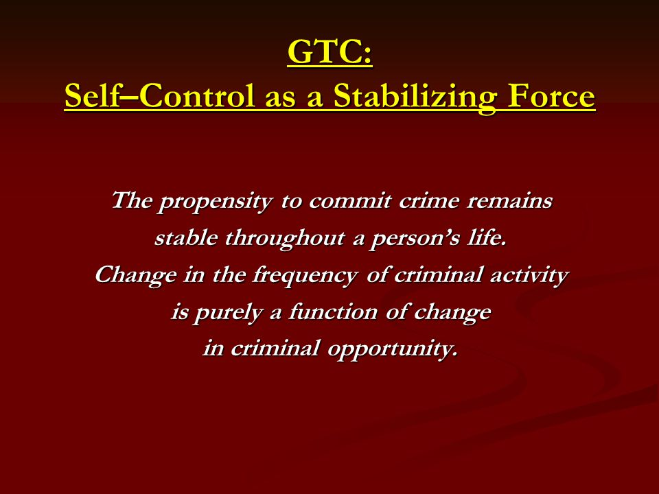 GTC: Self–Control as a Stabilizing Force The propensity to commit crime remains stable throughout a persons life.