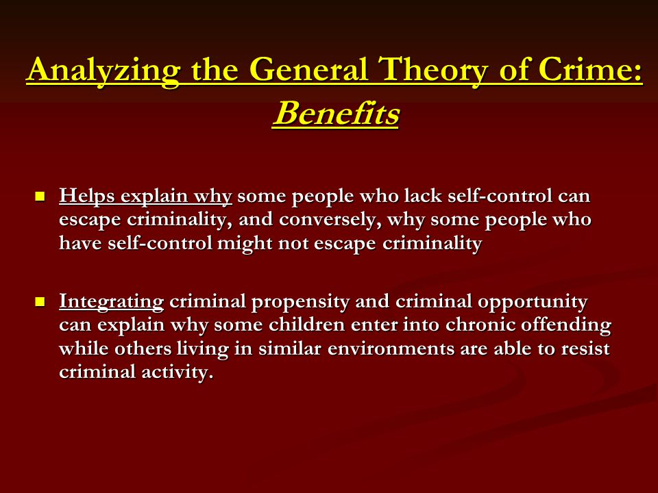 Analyzing the General Theory of Crime: Benefits Helps explain why some people who lack self-control can escape criminality, and conversely, why some p