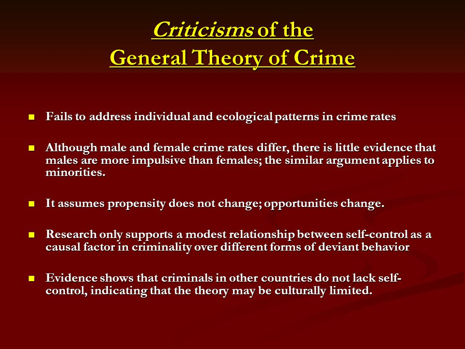 Criticisms of the General Theory of Crime Fails to address individual and ecological patterns in crime rates Fails to address individual and ecologica