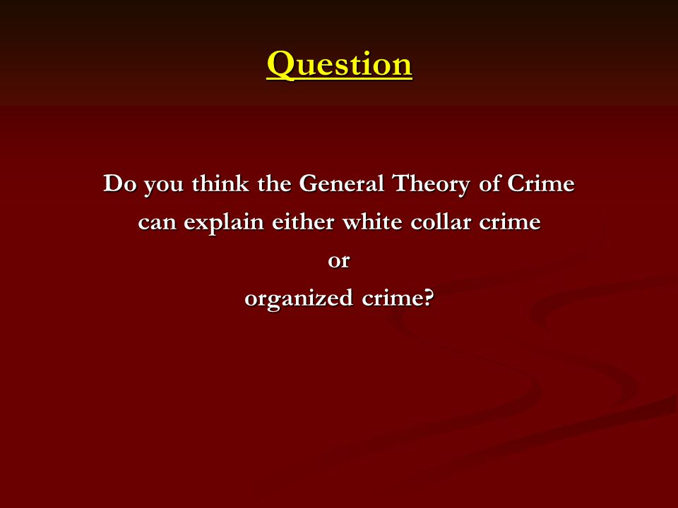 Question Do you think the General Theory of Crime can explain either white collar crime or organized crime?