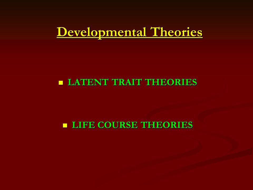 Developmental Theories LATENT TRAIT THEORIES LATENT TRAIT THEORIES LIFE COURSE THEORIES LIFE COURSE THEORIES