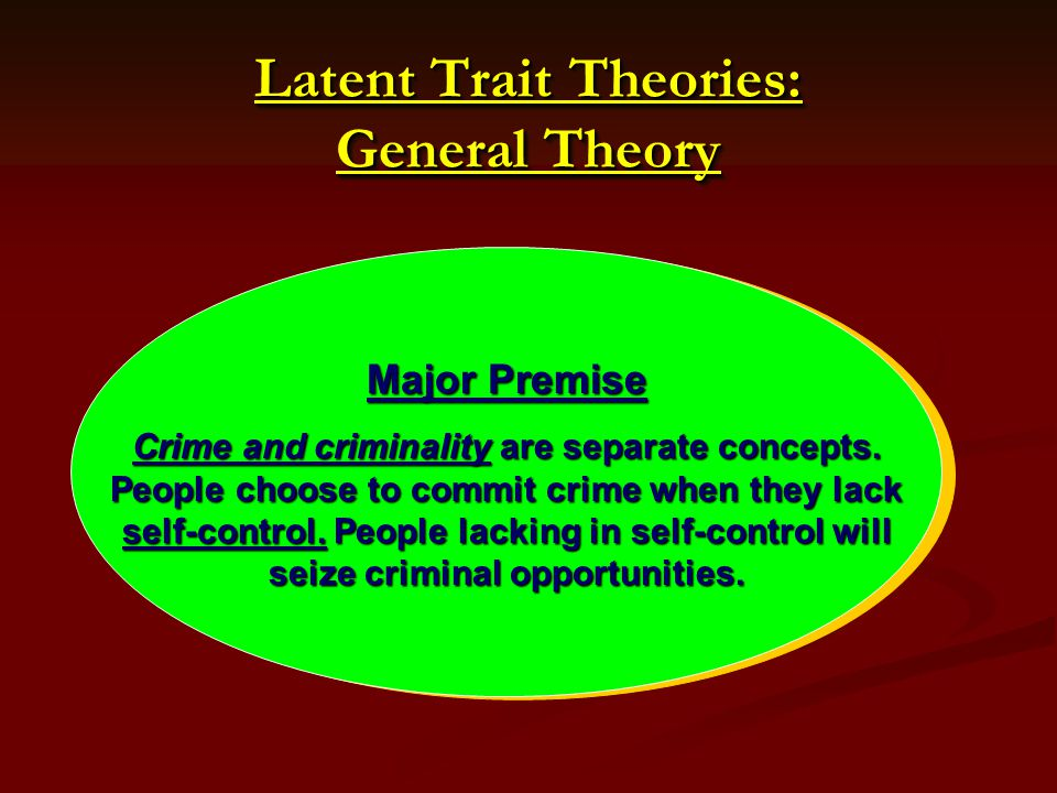 Latent Trait Theories: General Theory Major Premise Crime and criminality are separate concepts. People choose to commit crime when they lack self-con