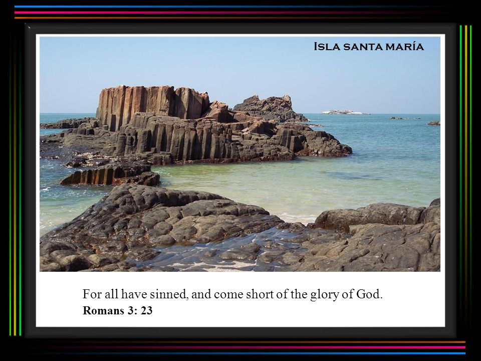 Isla santa maría For all have sinned, and come short of the glory of God. Romans 3: 23
