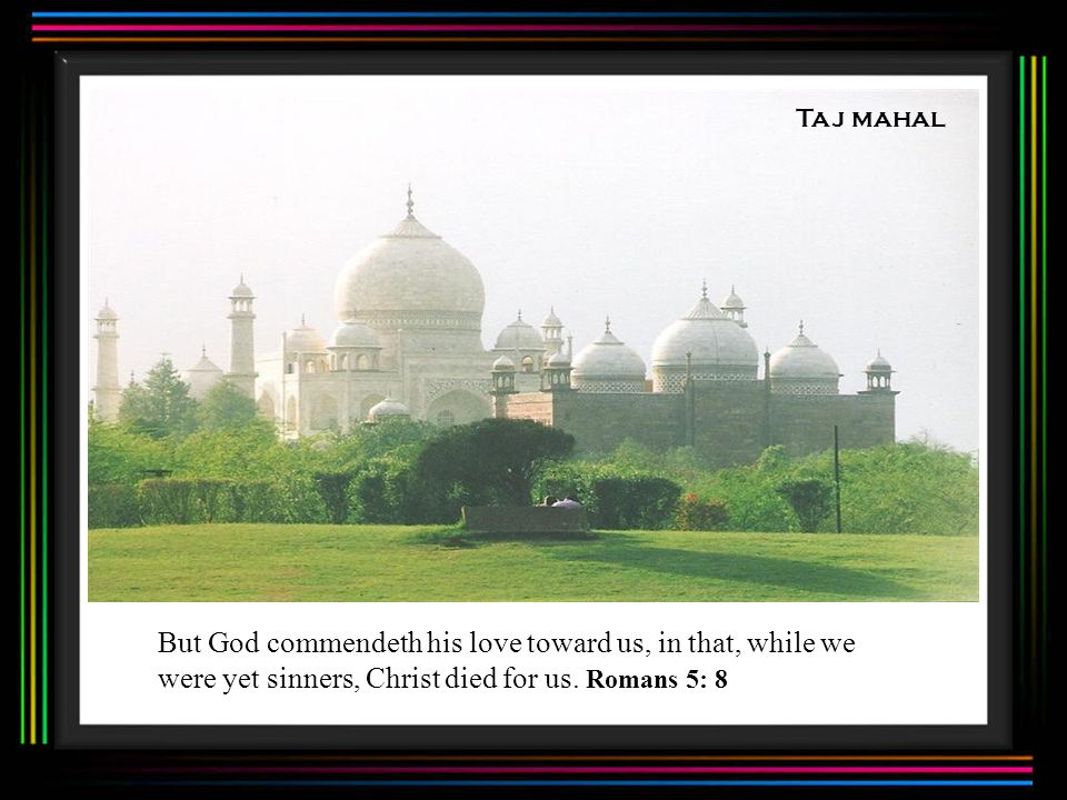 Taj mahal But God commendeth his love toward us, in that, while we were yet sinners, Christ died for us.