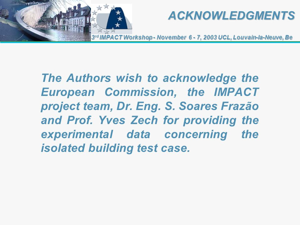 ACKNOWLEDGMENTS ACKNOWLEDGMENTS 3 rd IMPACT Workshop - November 6 - 7, 2003 UCL, Louvain-la-Neuve, Be The Authors wish to acknowledge the European Commission, the IMPACT project team, Dr.