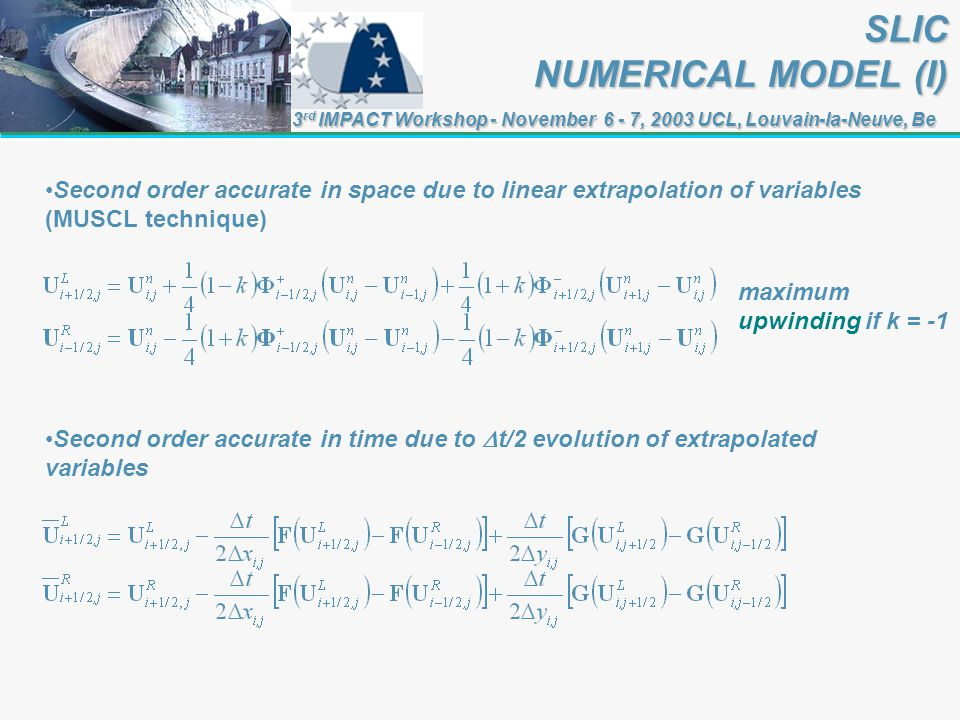 3 rd IMPACT Workshop - November 6 - 7, 2003 UCL, Louvain-la-Neuve, Be SLIC NUMERICAL MODEL (I) Second order accurate in space due to linear extrapolation of variables (MUSCL technique) Second order accurate in time due to t/2 evolution of extrapolated variables maximum upwinding if k = -1