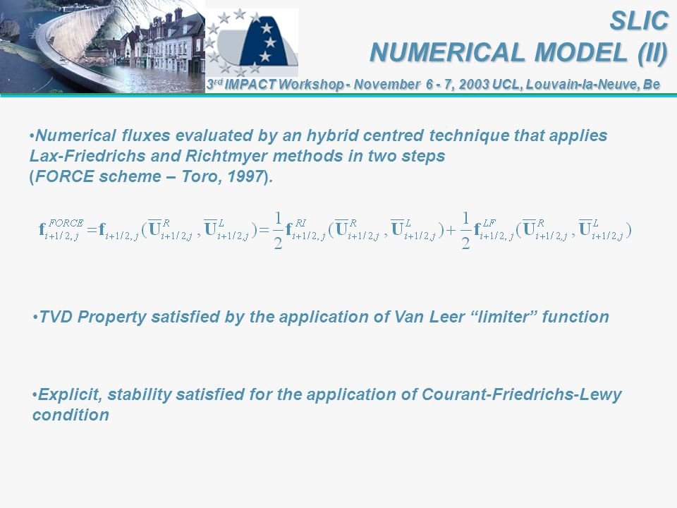 3 rd IMPACT Workshop - November 6 - 7, 2003 UCL, Louvain-la-Neuve, Be SLIC NUMERICAL MODEL (II) TVD Property satisfied by the application of Van Leer limiter function Numerical fluxes evaluated by an hybrid centred technique that applies Lax-Friedrichs and Richtmyer methods in two steps (FORCE scheme – Toro, 1997).
