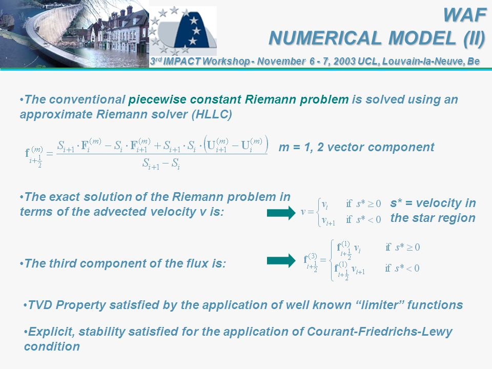 3 rd IMPACT Workshop - November 6 - 7, 2003 UCL, Louvain-la-Neuve, Be WAF NUMERICAL MODEL (II) The conventional piecewise constant Riemann problem is solved using an approximate Riemann solver (HLLC) TVD Property satisfied by the application of well known limiter functions Explicit, stability satisfied for the application of Courant-Friedrichs-Lewy condition m = 1, 2 vector component The exact solution of the Riemann problem in terms of the advected velocity v is: s* = velocity in the star region The third component of the flux is: