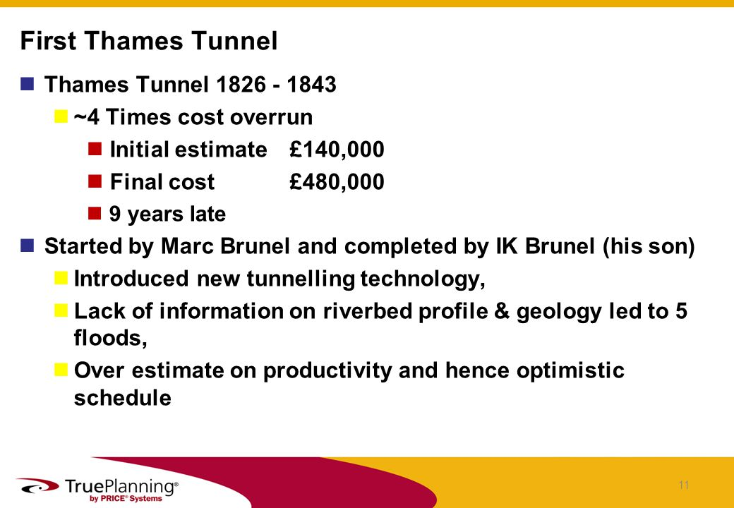 Thames Tunnel 1826 - 1843 ~4 Times cost overrun Initial estimate £140,000 Final cost£480,000 9 years late Started by Marc Brunel and completed by IK Brunel (his son) Introduced new tunnelling technology, Lack of information on riverbed profile & geology led to 5 floods, Over estimate on productivity and hence optimistic schedule First Thames Tunnel 11