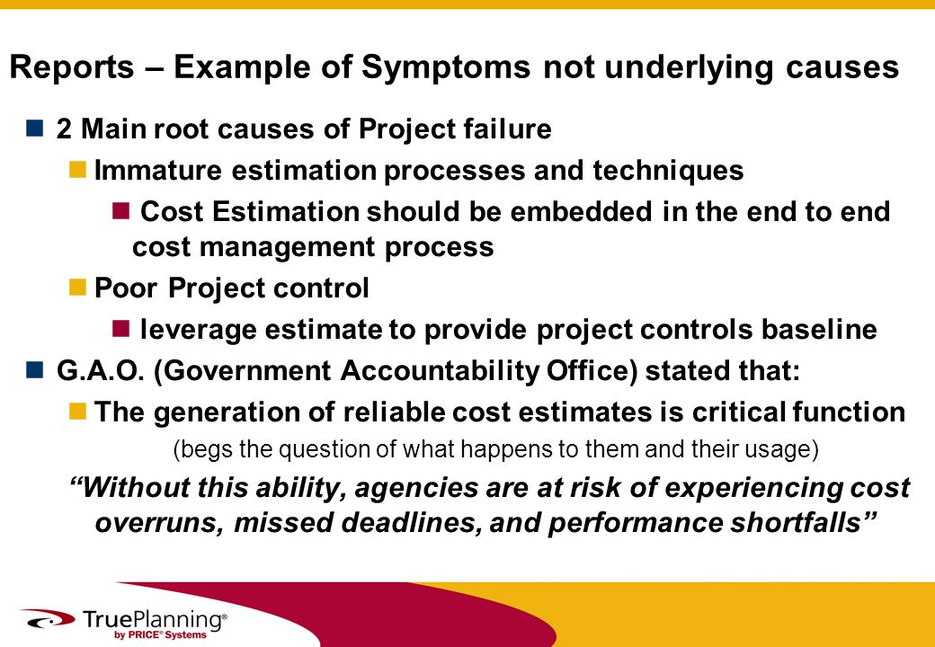 Reports – Example of Symptoms not underlying causes 2 Main root causes of Project failure Immature estimation processes and techniques Cost Estimation should be embedded in the end to end cost management process Poor Project control leverage estimate to provide project controls baseline G.A.O.