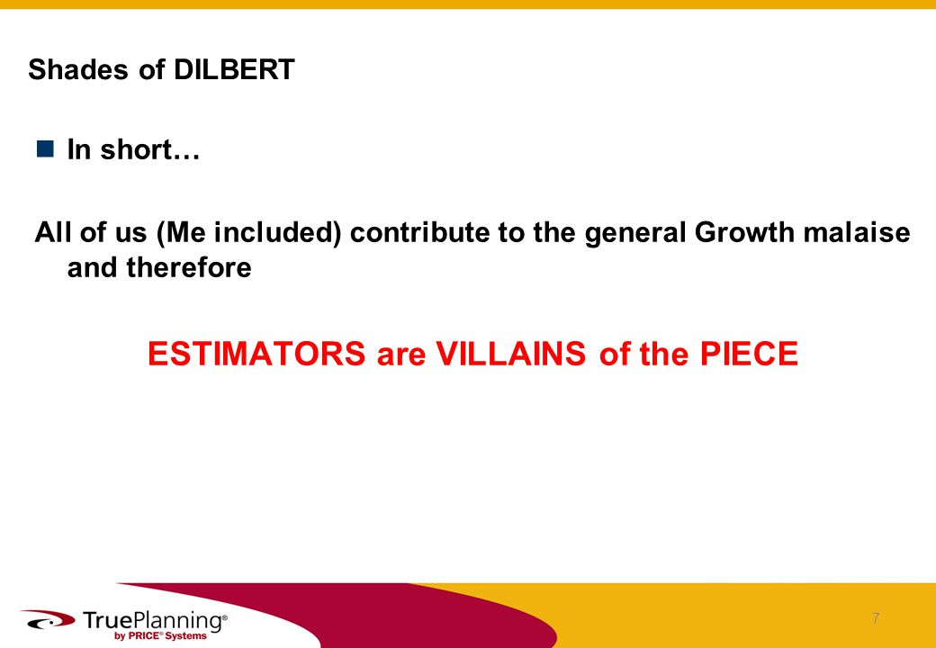 In short… All of us (Me included) contribute to the general Growth malaise and therefore ESTIMATORS are VILLAINS of the PIECE Shades of DILBERT 7