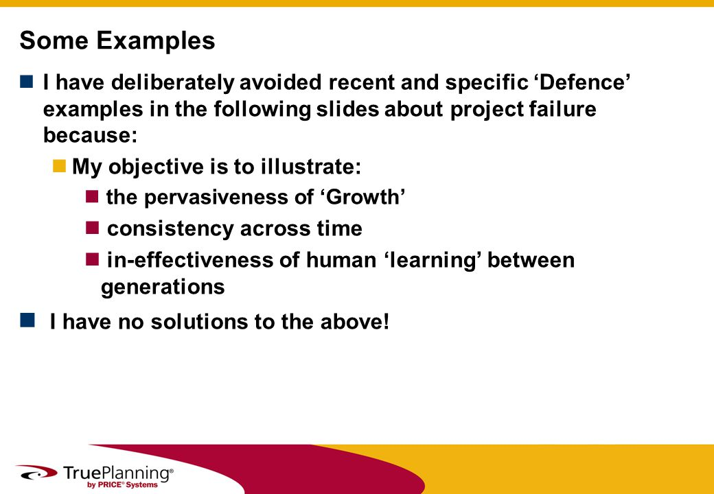 I have deliberately avoided recent and specific Defence examples in the following slides about project failure because: My objective is to illustrate: the pervasiveness of Growth consistency across time in-effectiveness of human learning between generations I have no solutions to the above.