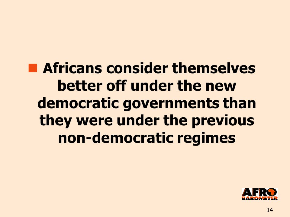 14 Africans consider themselves better off under the new democratic governments than they were under the previous non-democratic regimes