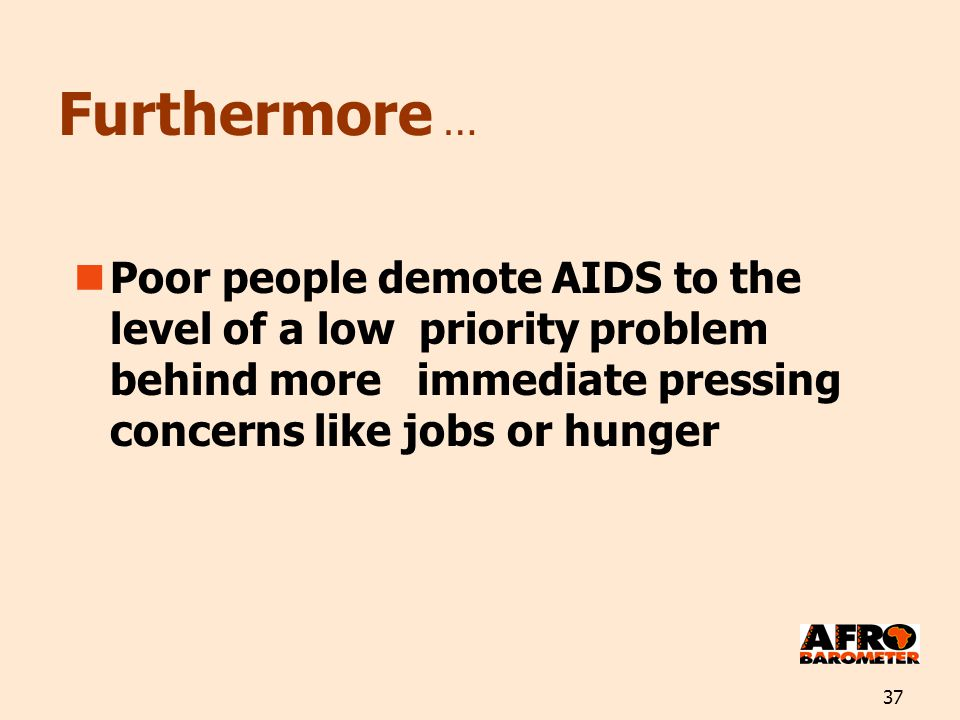 37 Furthermore … Poor people demote AIDS to the level of a low priority problem behind more immediate pressing concerns like jobs or hunger