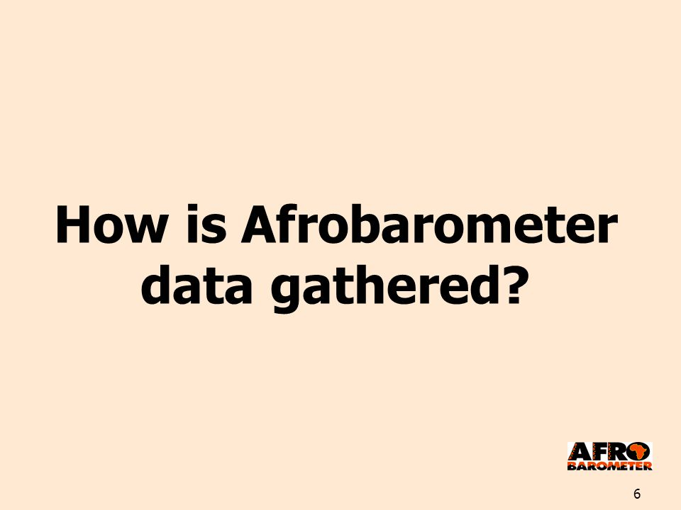 6 How is Afrobarometer data gathered?