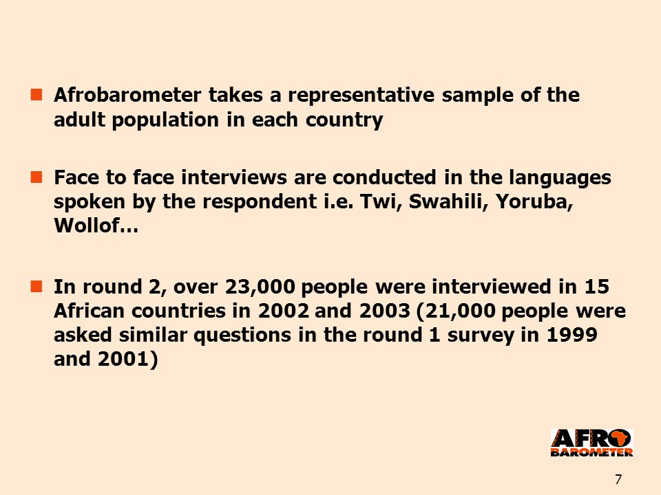 7 Afrobarometer takes a representative sample of the adult population in each country Face to face interviews are conducted in the languages spoken by