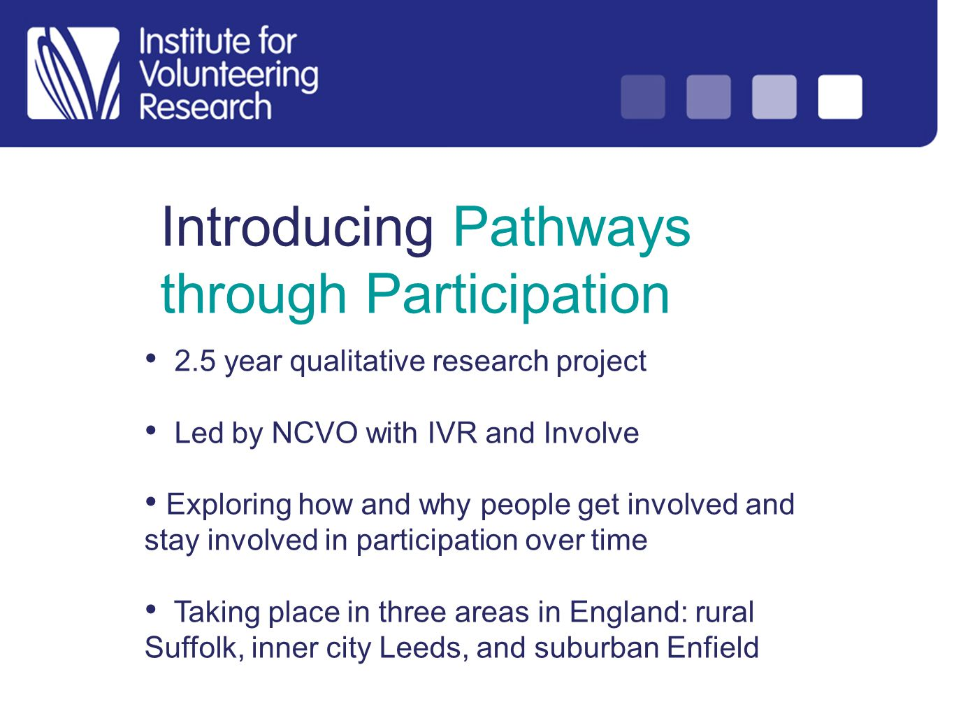 Introducing Pathways through Participation 2.5 year qualitative research project Led by NCVO with IVR and Involve Exploring how and why people get involved and stay involved in participation over time Taking place in three areas in England: rural Suffolk, inner city Leeds, and suburban Enfield