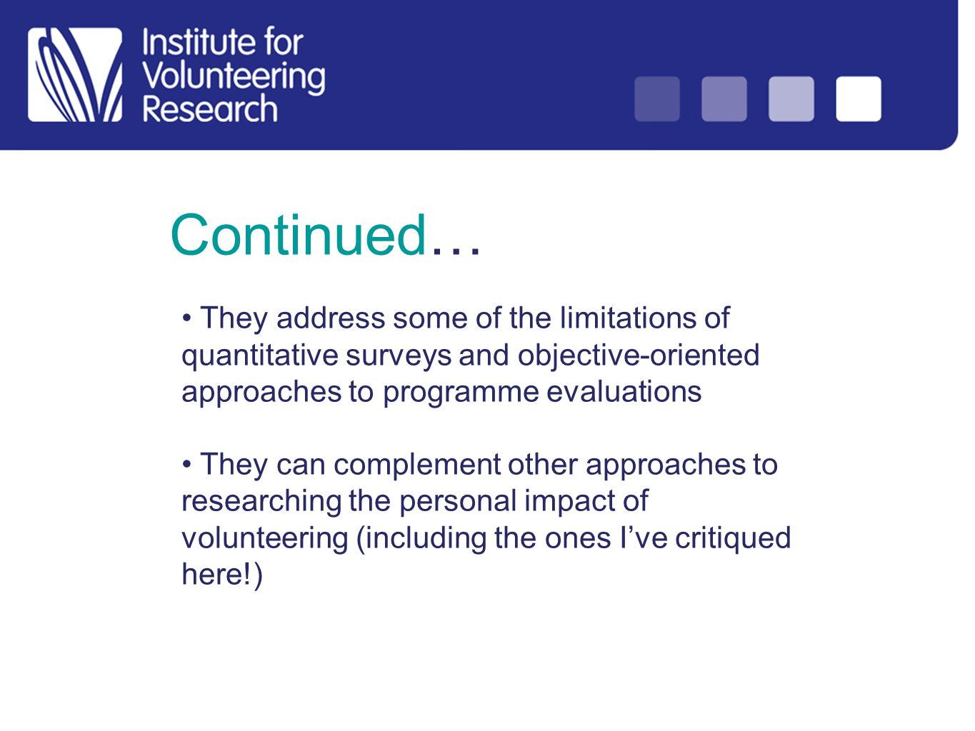 Continued… They address some of the limitations of quantitative surveys and objective-oriented approaches to programme evaluations They can complement other approaches to researching the personal impact of volunteering (including the ones Ive critiqued here!)