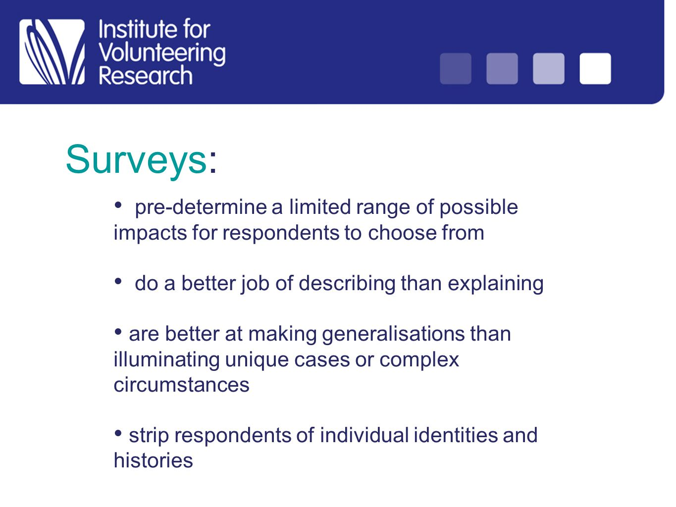 Surveys: pre-determine a limited range of possible impacts for respondents to choose from do a better job of describing than explaining are better at making generalisations than illuminating unique cases or complex circumstances strip respondents of individual identities and histories