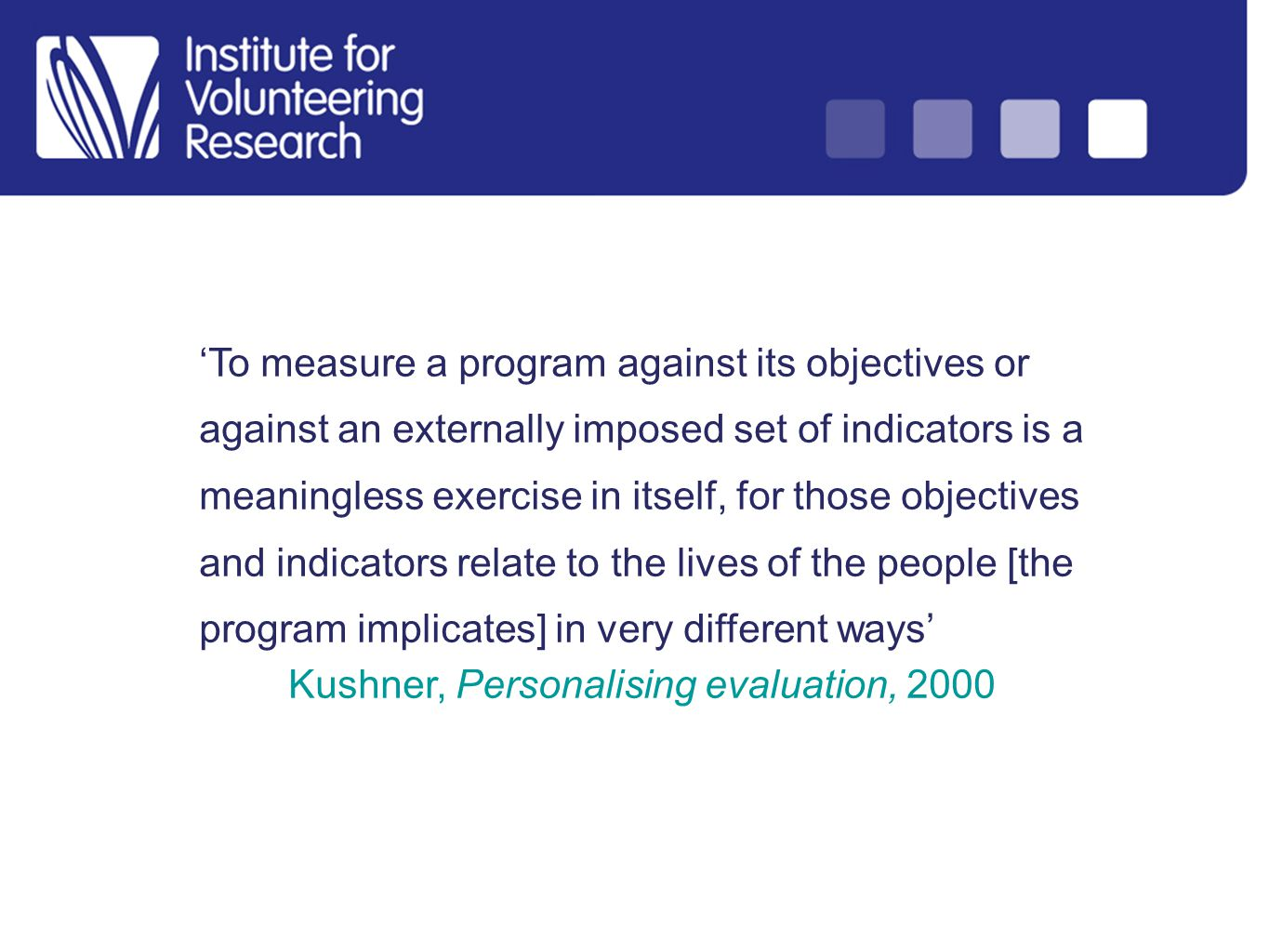 To measure a program against its objectives or against an externally imposed set of indicators is a meaningless exercise in itself, for those objectives and indicators relate to the lives of the people [the program implicates] in very different ways Kushner, Personalising evaluation, 2000