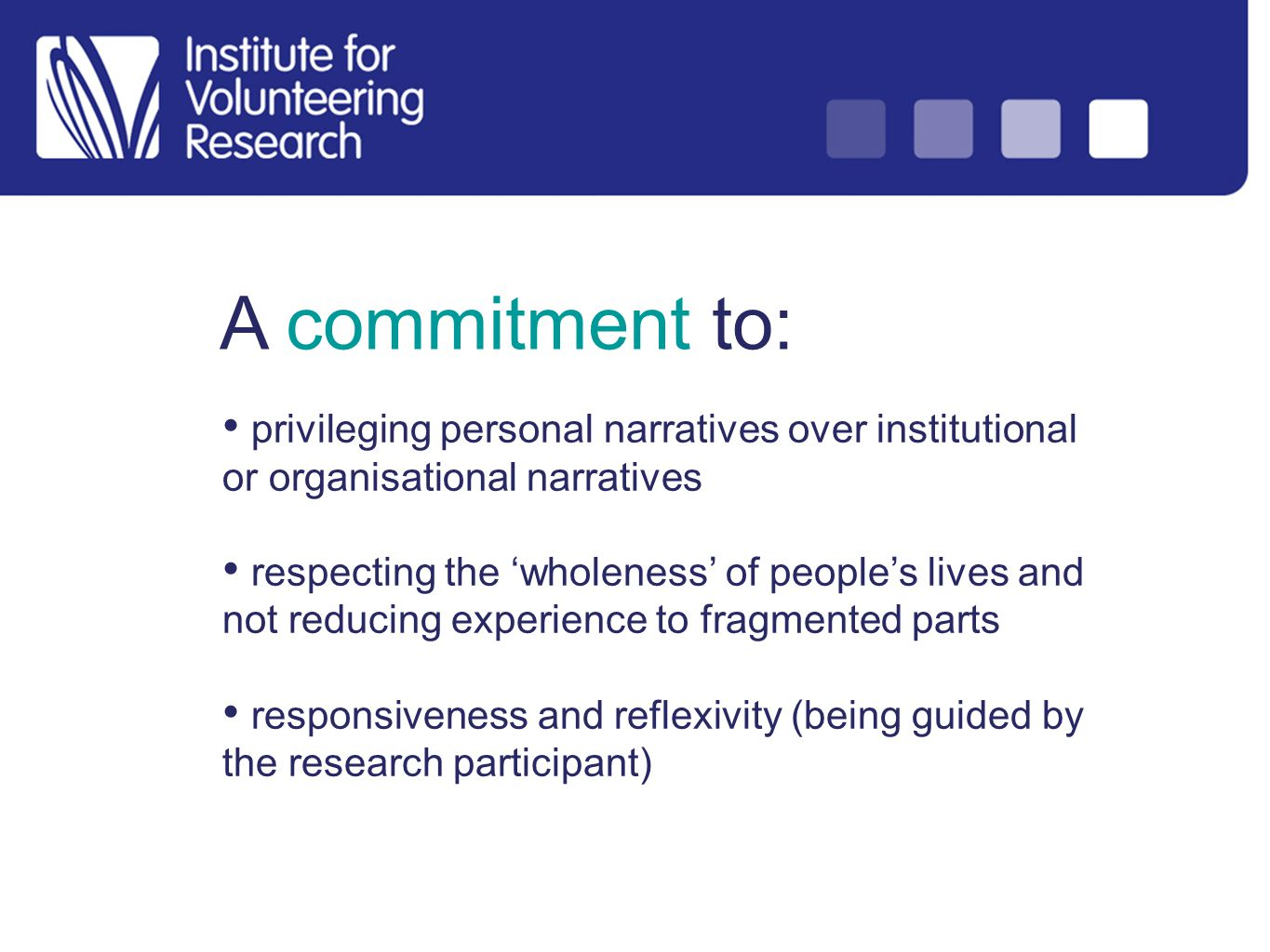 A commitment to: privileging personal narratives over institutional or organisational narratives respecting the wholeness of peoples lives and not reducing experience to fragmented parts responsiveness and reflexivity (being guided by the research participant)
