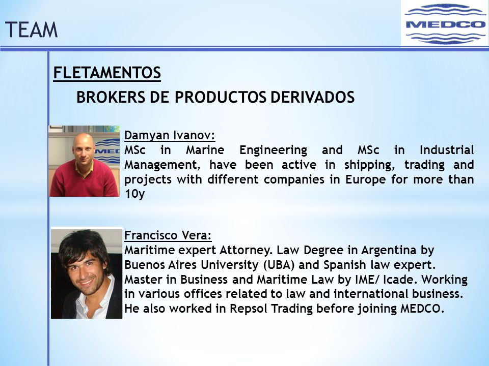FLETAMENTOS BROKERS DE PRODUCTOS DERIVADOS Damyan Ivanov: MSc in Marine Engineering and MSc in Industrial Management, have been active in shipping, trading and projects with different companies in Europe for more than 10y TEAM Francisco Vera: Maritime expert Attorney.