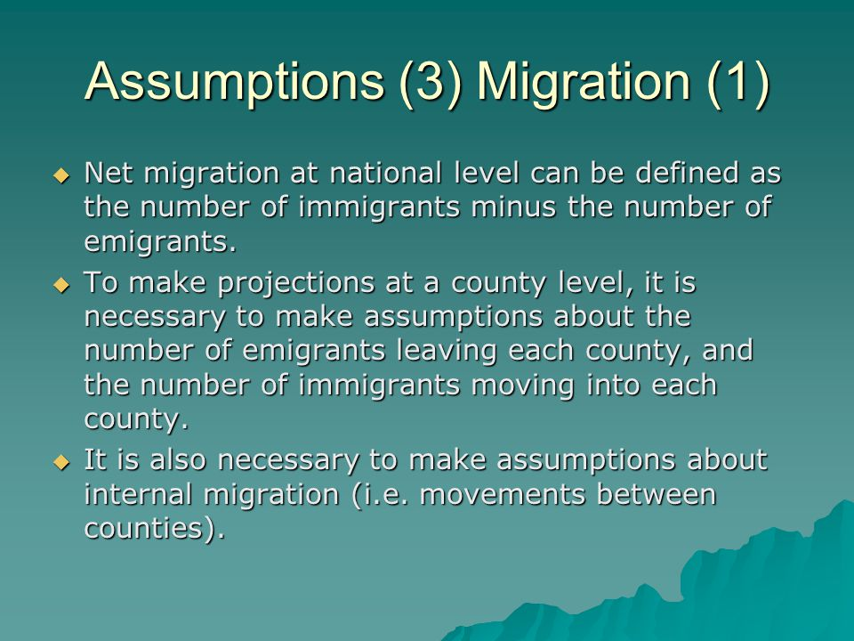 Assumptions (3) Migration (1) Net migration at national level can be defined as the number of immigrants minus the number of emigrants.
