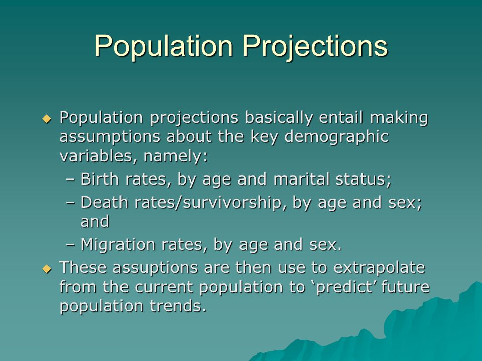 Population Projections Population projections basically entail making assumptions about the key demographic variables, namely: Population projections basically entail making assumptions about the key demographic variables, namely: –Birth rates, by age and marital status; –Death rates/survivorship, by age and sex; and –Migration rates, by age and sex.