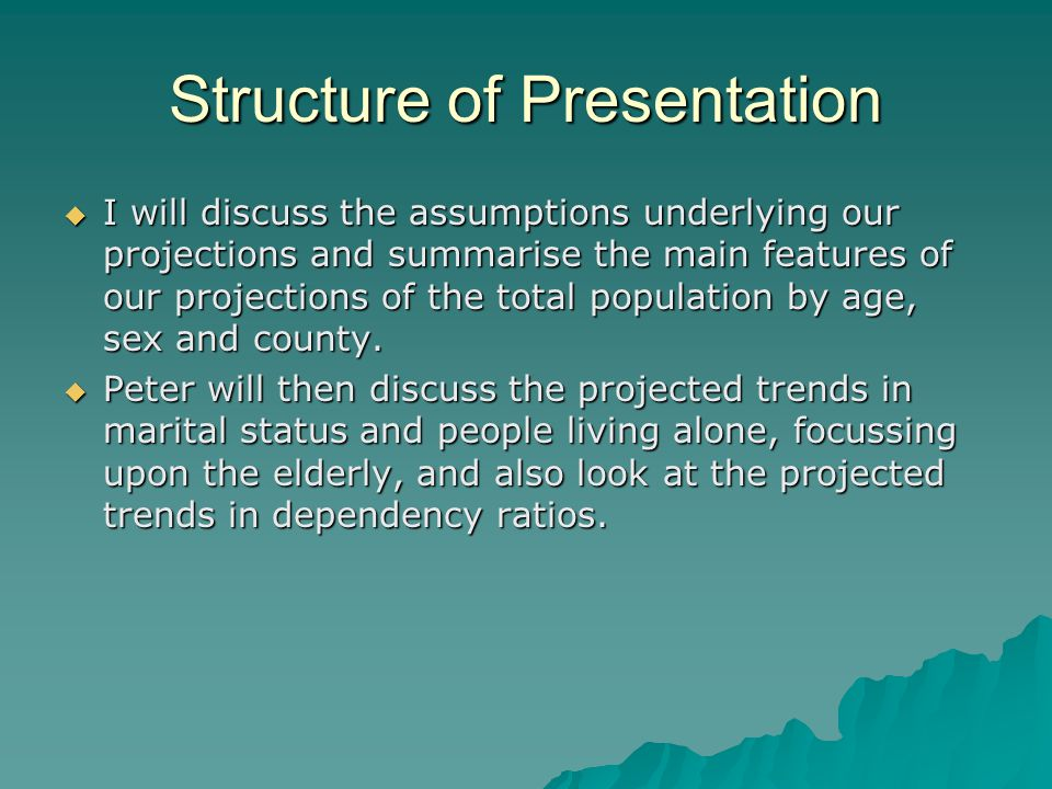 Structure of Presentation I will discuss the assumptions underlying our projections and summarise the main features of our projections of the total population by age, sex and county.