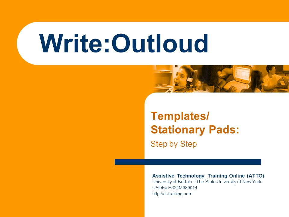 Assistive Technology Training Online (ATTO) University at Buffalo – The State University of New York USDE# H324M980014 http://at-training.com Write:Outloud Templates/ Stationary Pads: Step by Step