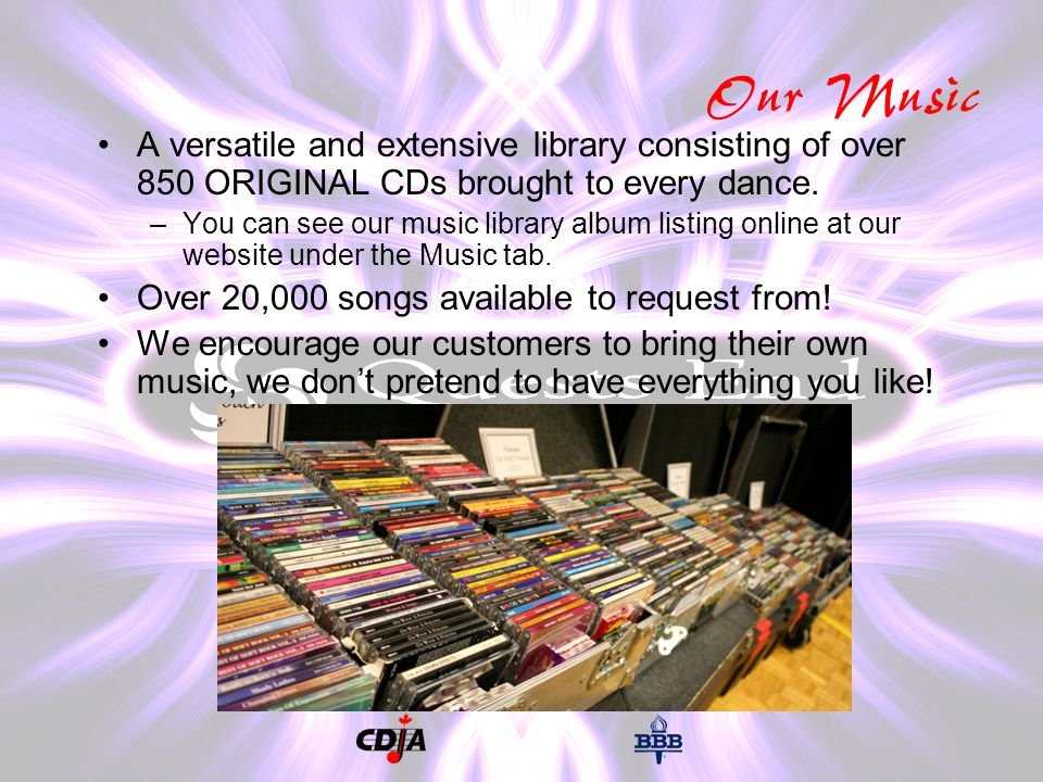 Our Music A versatile and extensive library consisting of over 850 ORIGINAL CDs brought to every dance.