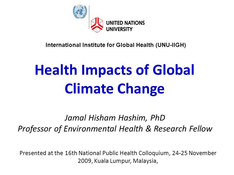 Health Impacts of Global Climate Change Jamal Hisham Hashim, PhD Professor of Environmental Health & Research Fellow International Institute for Globa